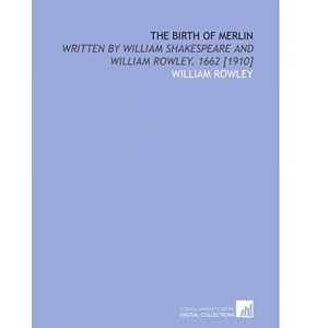 The Birth of Merlin: Written by William Shakespeare and William Rowley. 1662 [1910]