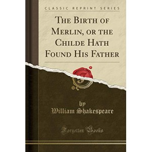 The Birth of Merlin, or the Childe Hath Found His Father (Classic Reprint)